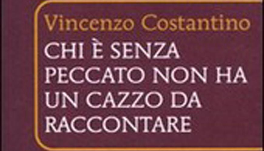 Vincenzo Costantino Chi è senza peccato non ha un cazzo da raccontare